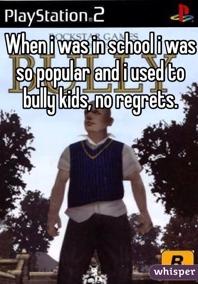 When i was in school i was so popular and i used to bully kids, no regrets.