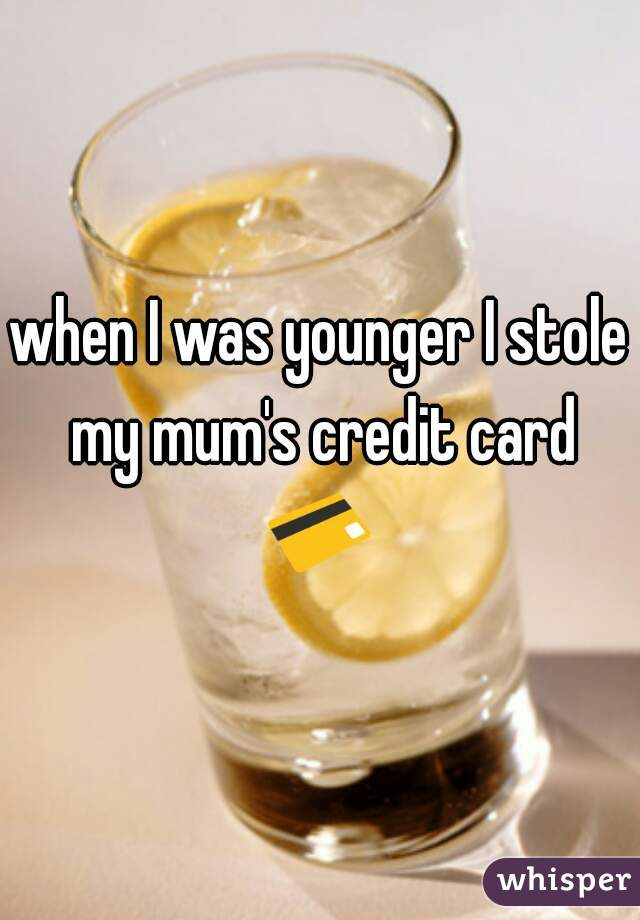 when I was younger I stole my mum's credit card  💳