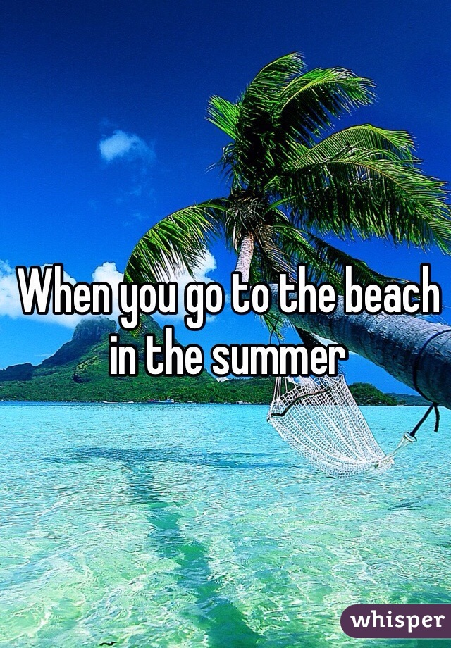 When you go to the beach in the summer