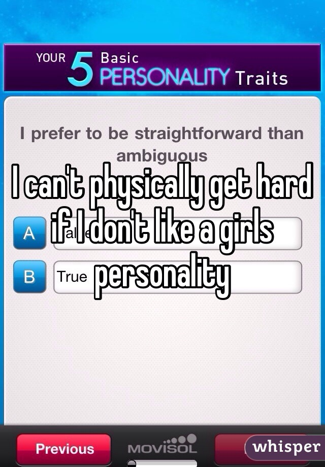 I can't physically get hard if I don't like a girls personality