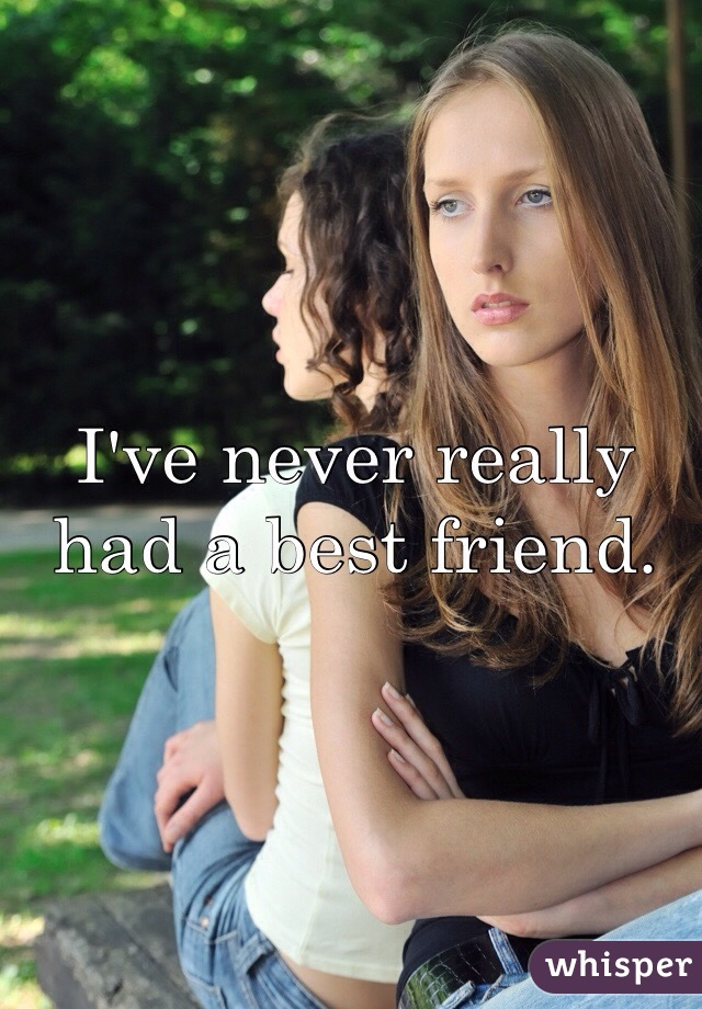 I've never really had a best friend.
