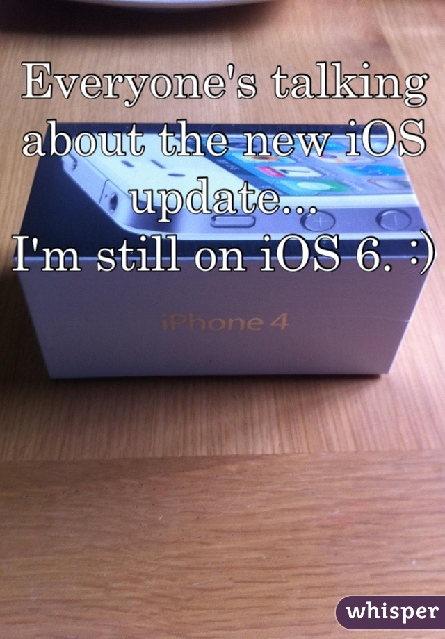 Everyone's talking about the new iOS update...  I'm still on iOS 6. :)