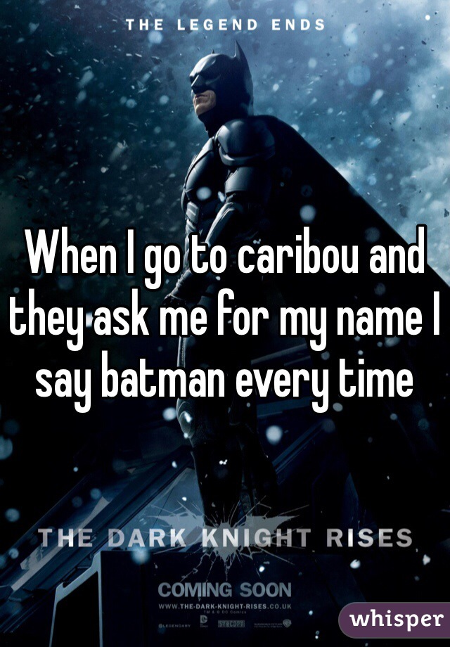 When I go to caribou and they ask me for my name I say batman every time