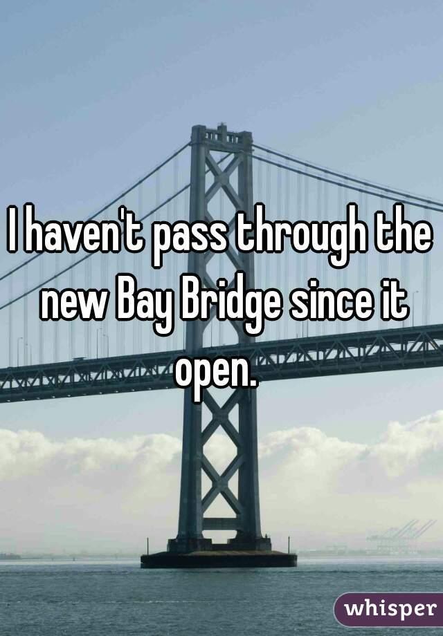 I haven't pass through the new Bay Bridge since it open.