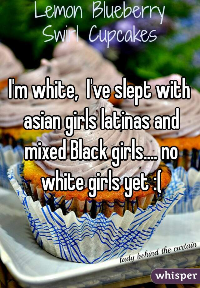 I'm white,  I've slept with asian girls latinas and mixed Black girls.... no white girls yet :(