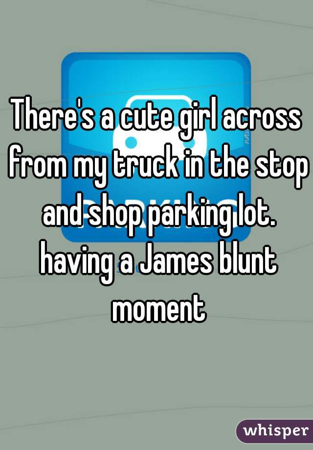 There's a cute girl across from my truck in the stop and shop parking lot. having a James blunt moment