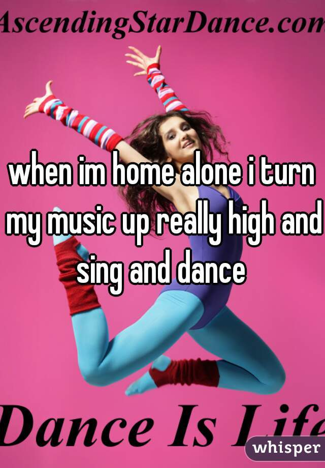 when im home alone i turn my music up really high and sing and dance