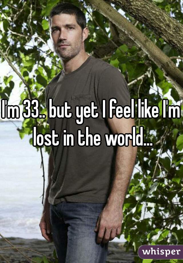 I'm 33.. but yet I feel like I'm lost in the world...