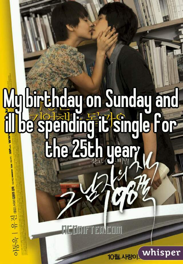 My birthday on Sunday and ill be spending it single for the 25th year