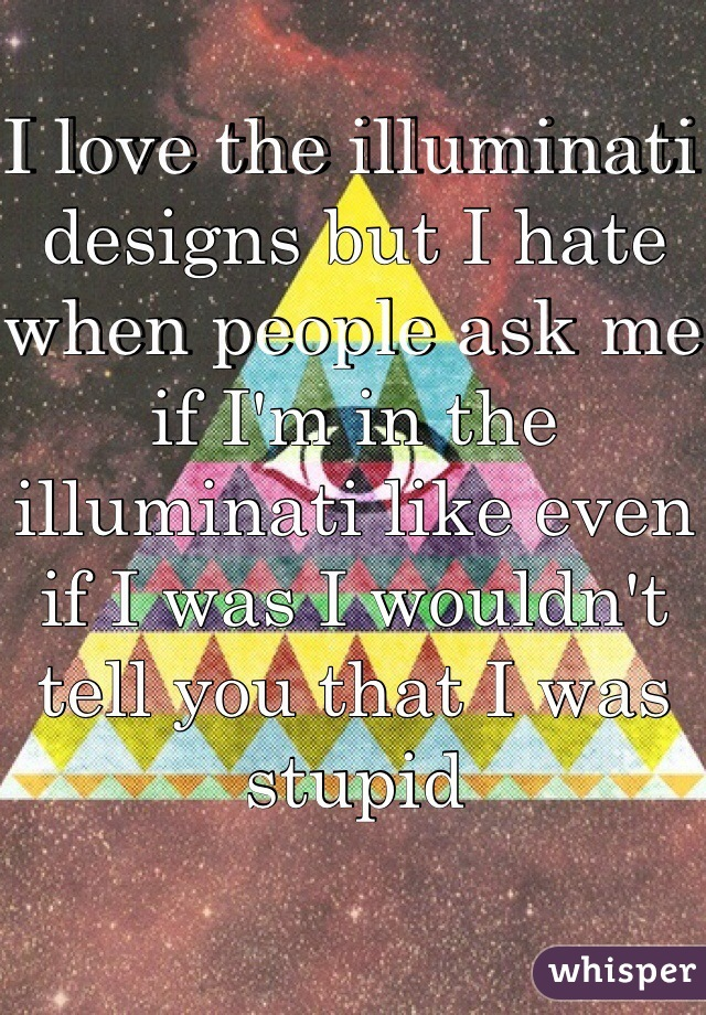 I love the illuminati designs but I hate when people ask me if I'm in the illuminati like even if I was I wouldn't tell you that I was stupid