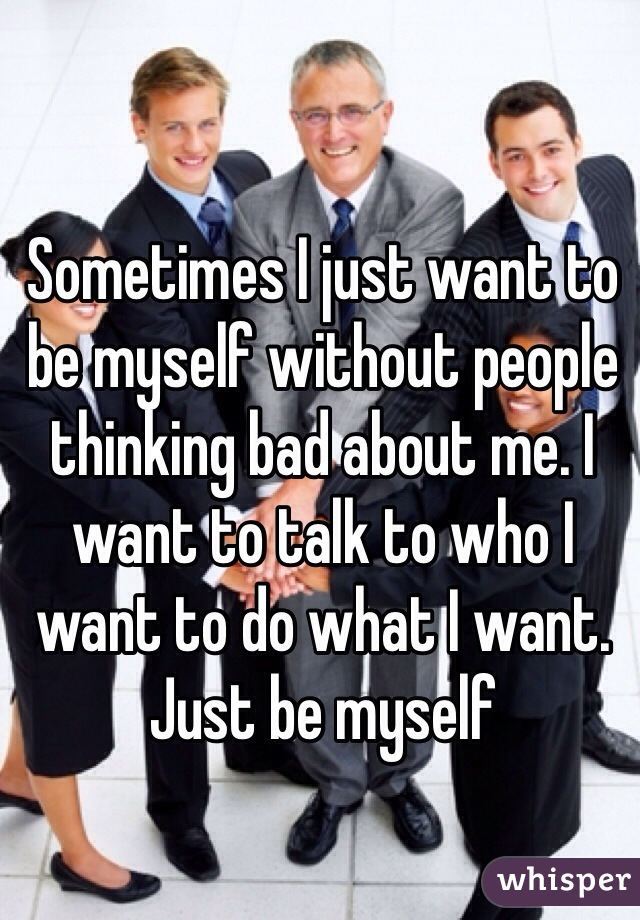 Sometimes I just want to be myself without people thinking bad about me. I want to talk to who I want to do what I want. Just be myself