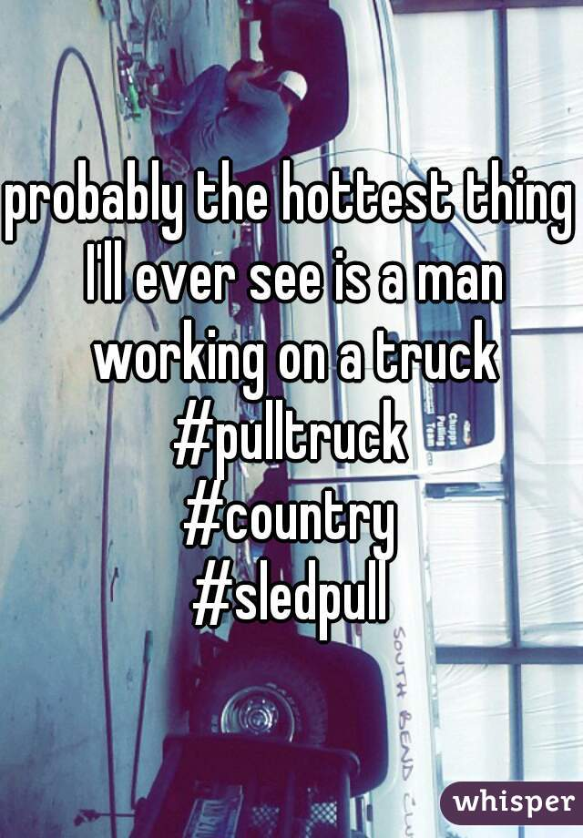 probably the hottest thing I'll ever see is a man working on a truck  #pulltruck #country #sledpull