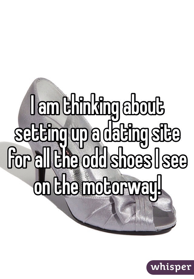 I am thinking about setting up a dating site for all the odd shoes I see on the motorway!