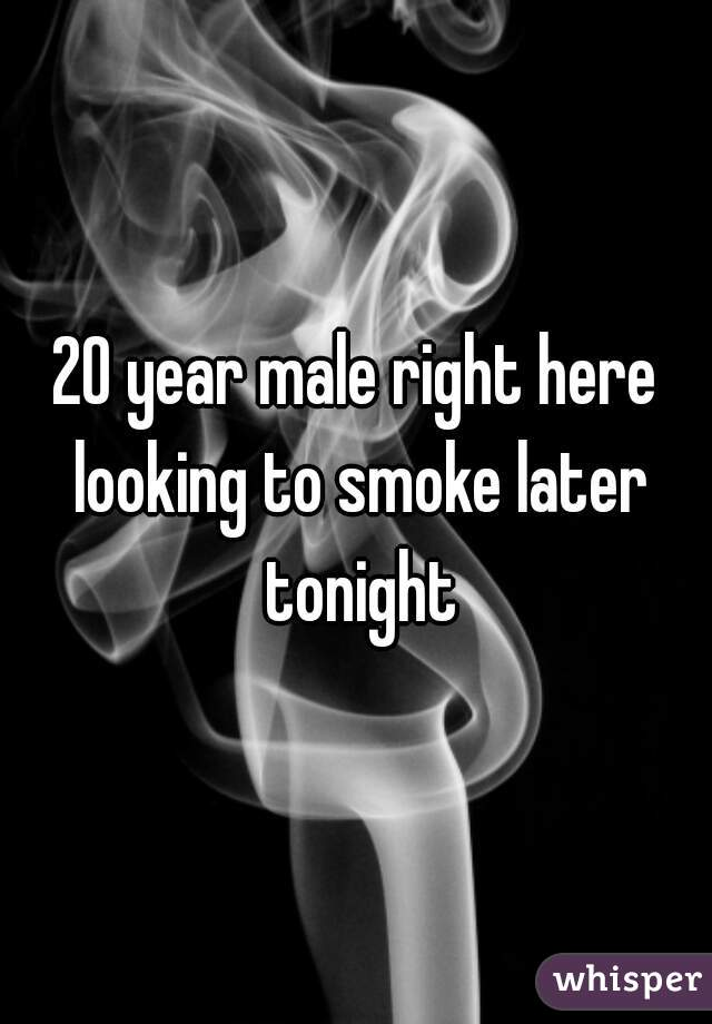 20 year male right here looking to smoke later tonight