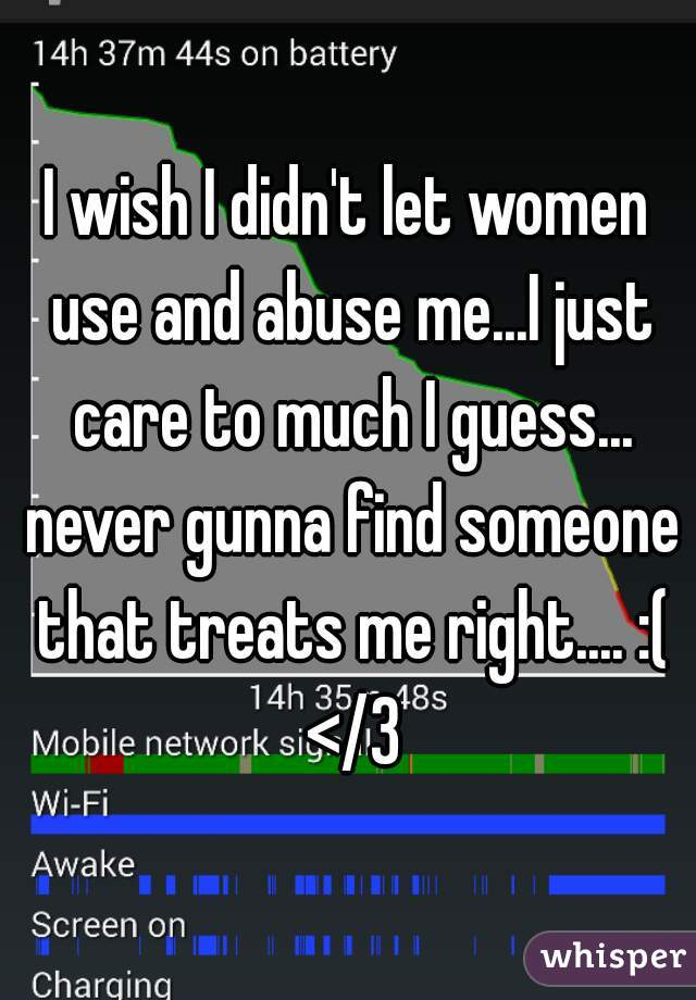 I wish I didn't let women use and abuse me...I just care to much I guess... never gunna find someone that treats me right.... :( </3