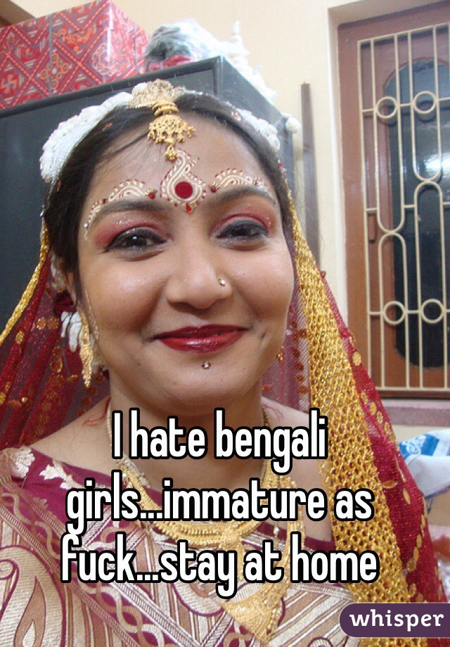 I hate bengali girls...immature as fuck...stay at home