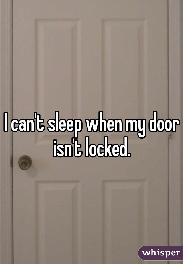 I can't sleep when my door isn't locked.