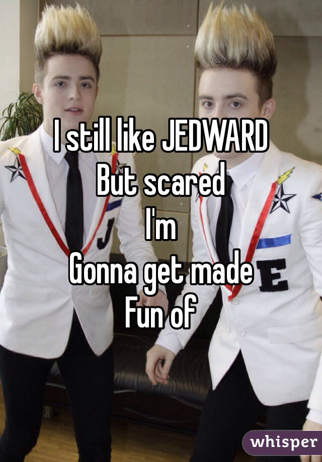 I still like JEDWARD  But scared I'm  Gonna get made Fun of