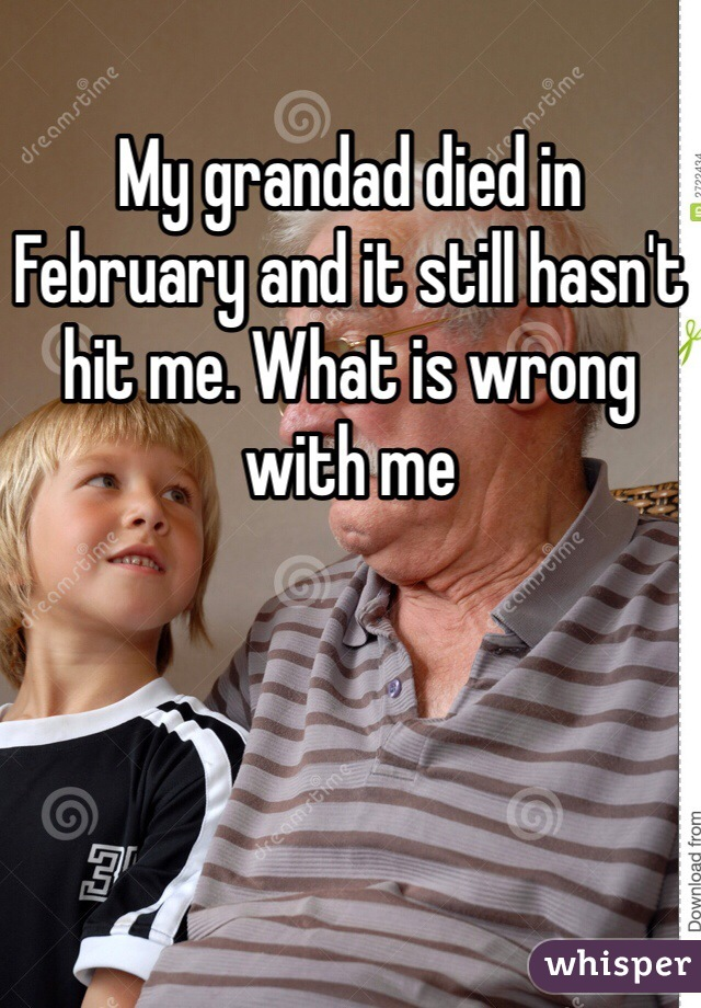 My grandad died in February and it still hasn't hit me. What is wrong with me
