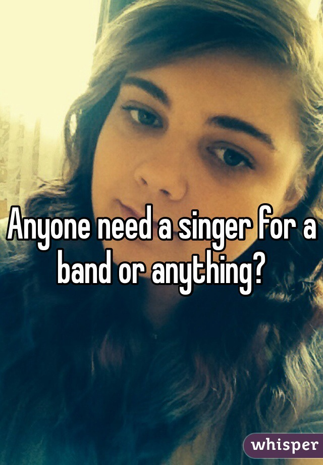 Anyone need a singer for a band or anything?