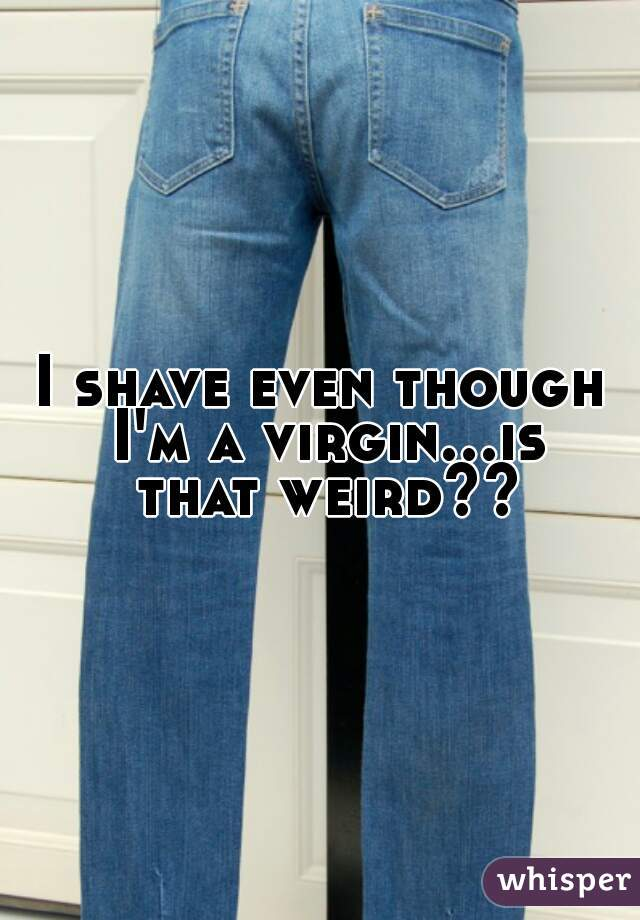 I shave even though I'm a virgin...is that weird??
