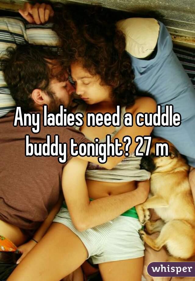 Any ladies need a cuddle buddy tonight? 27 m