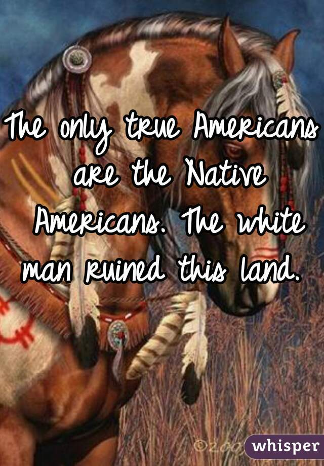 The only true Americans are the Native Americans. The white man ruined this land.