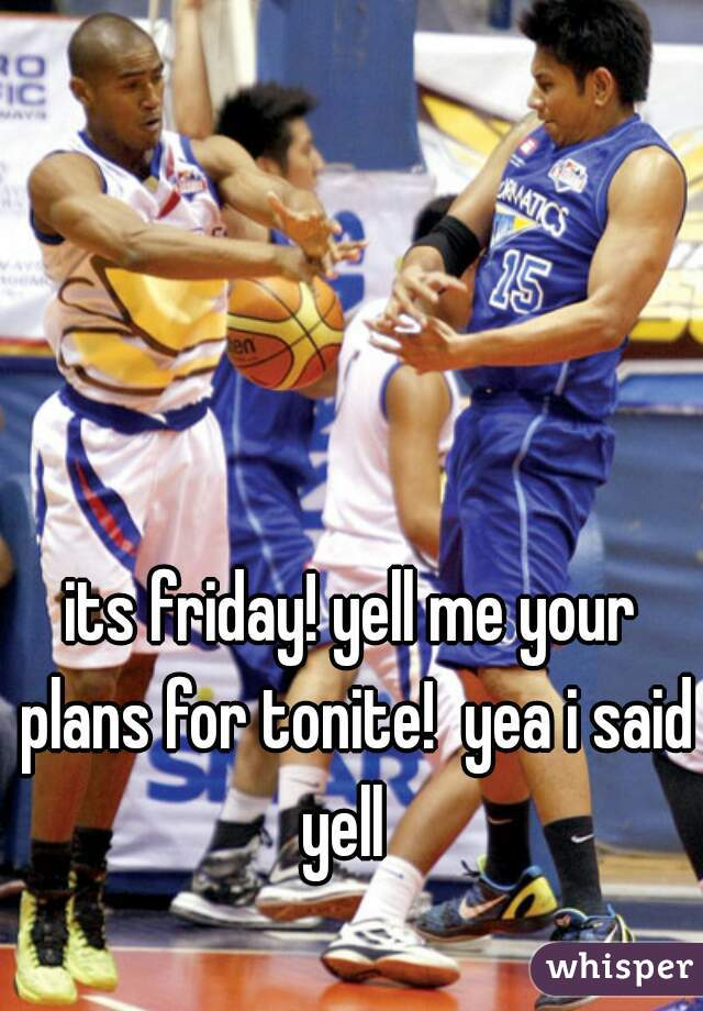 its friday! yell me your plans for tonite!  yea i said yell