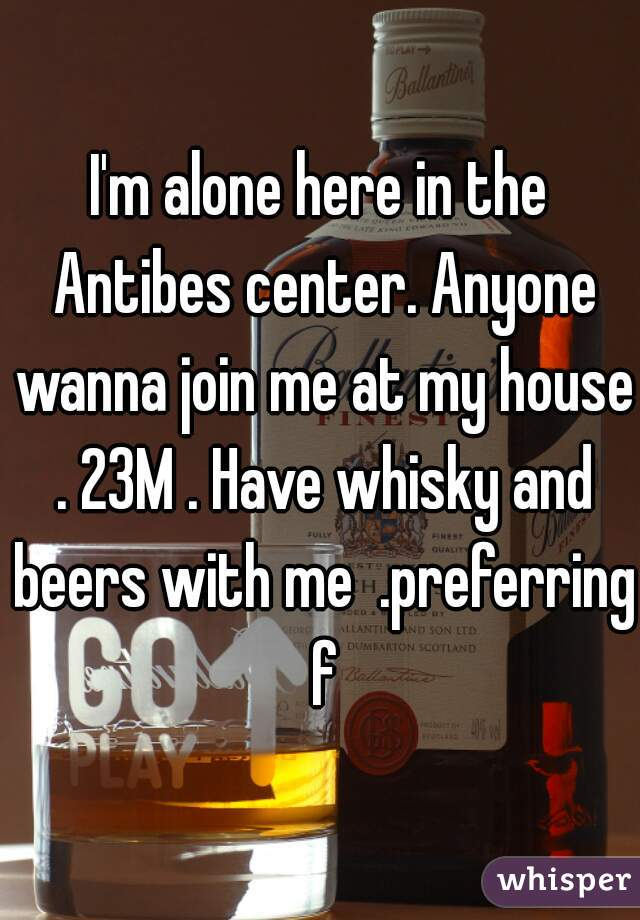 I'm alone here in the Antibes center. Anyone wanna join me at my house . 23M . Have whisky and beers with me  .preferring f