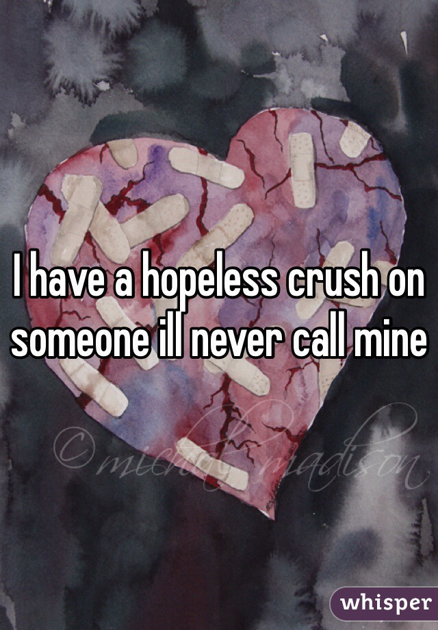 I have a hopeless crush on someone ill never call mine