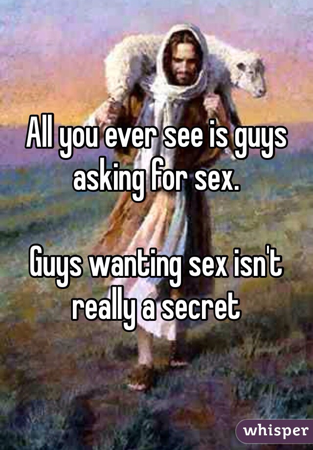 All you ever see is guys asking for sex.   Guys wanting sex isn't really a secret
