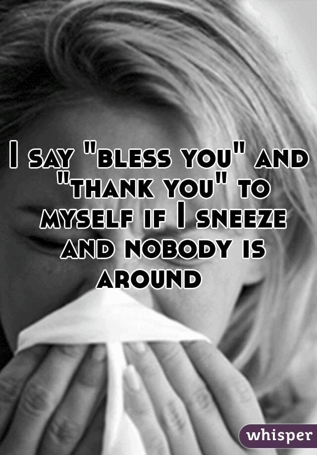 """I say """"bless you"""" and """"thank you"""" to myself if I sneeze and nobody is around"""