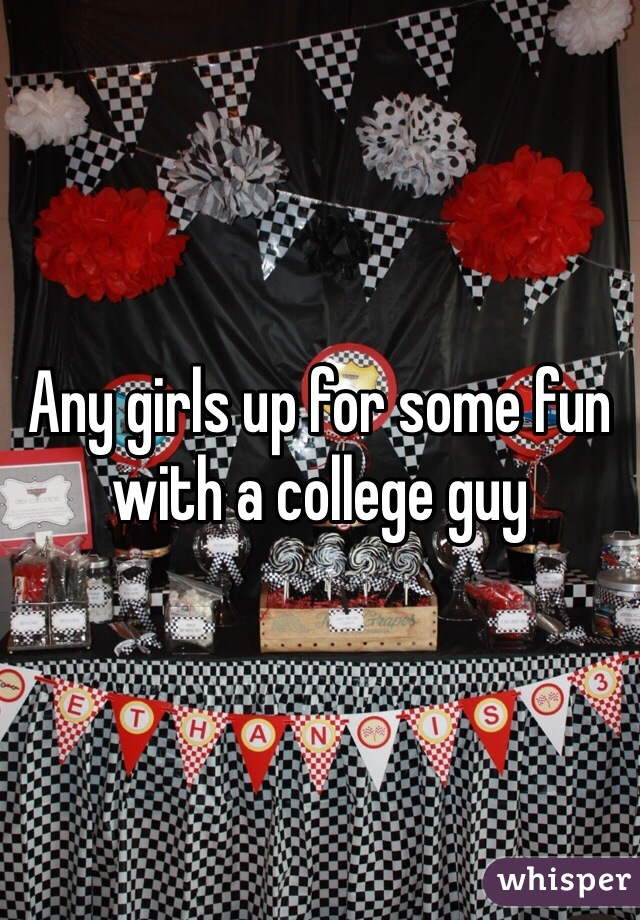 Any girls up for some fun with a college guy
