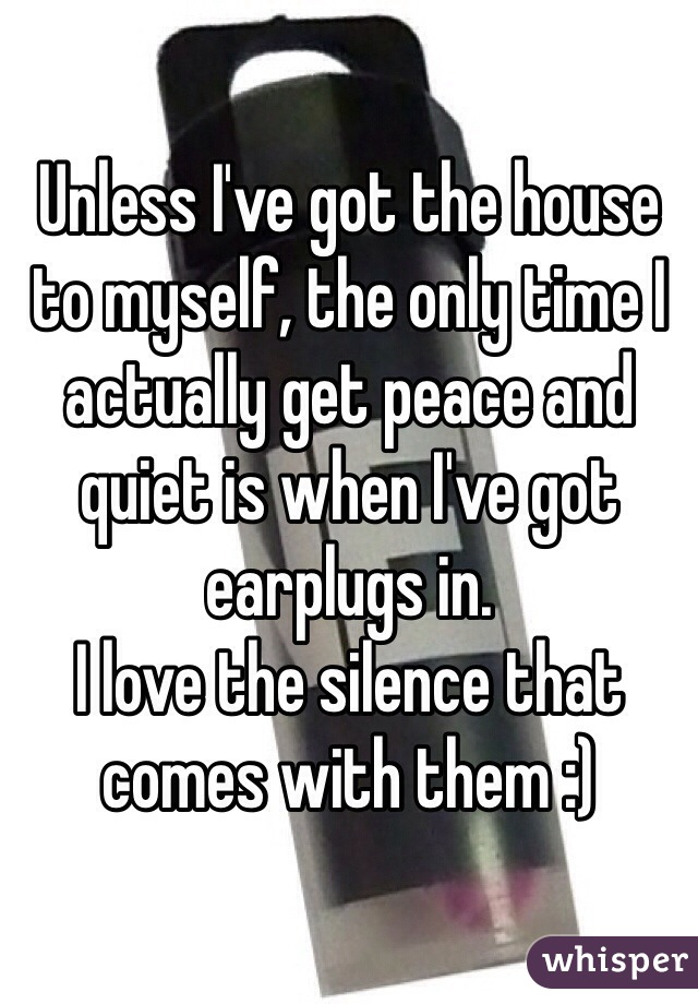 Unless I've got the house to myself, the only time I actually get peace and quiet is when I've got earplugs in.  I love the silence that comes with them :)