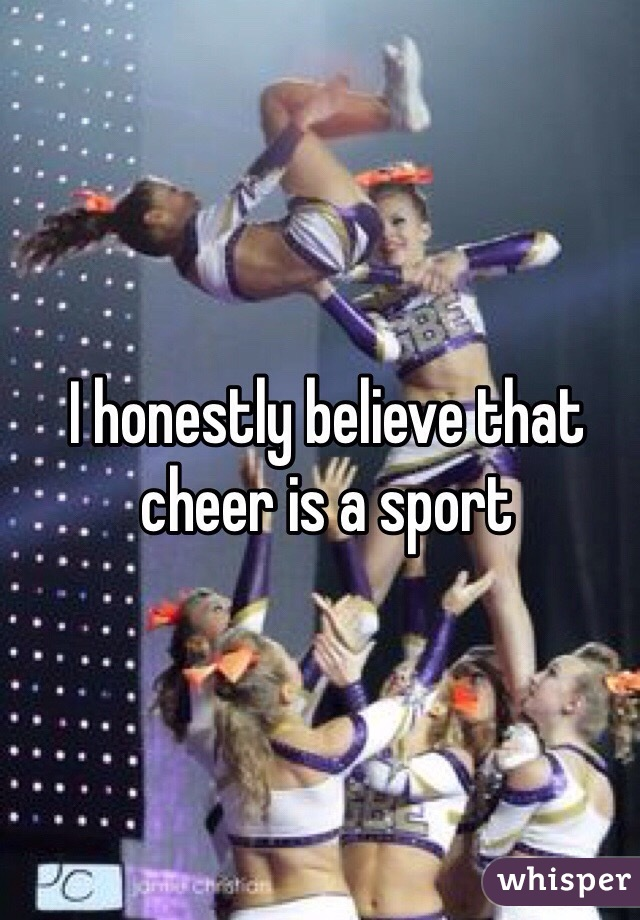 I honestly believe that cheer is a sport
