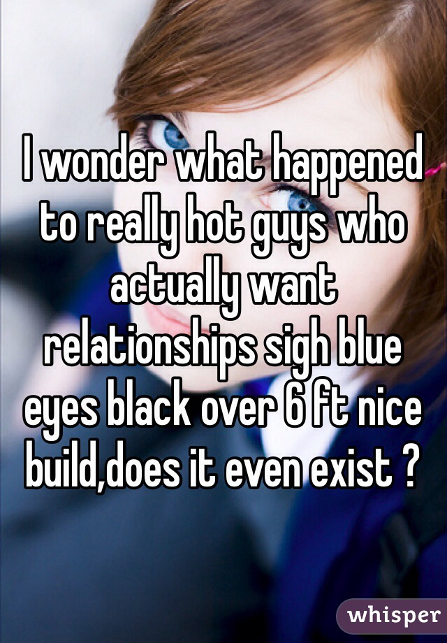 I wonder what happened to really hot guys who actually want relationships sigh blue eyes black over 6 ft nice build,does it even exist ?
