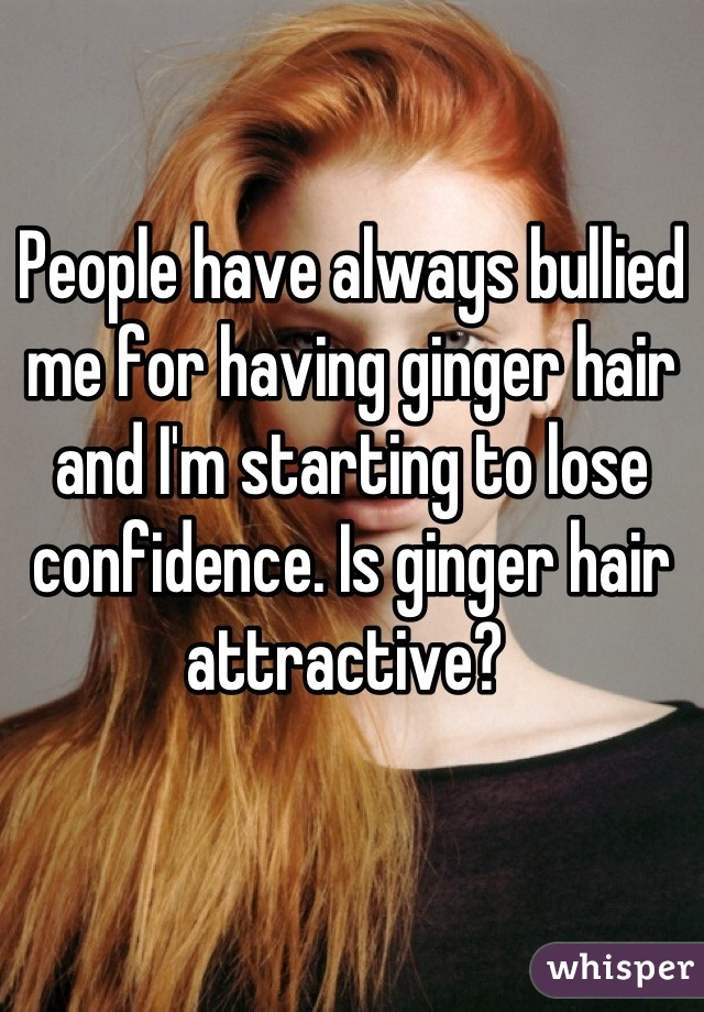 People have always bullied me for having ginger hair and I'm starting to lose confidence. Is ginger hair attractive?