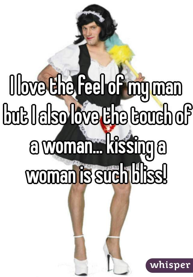 I love the feel of my man but I also love the touch of a woman... kissing a woman is such bliss!