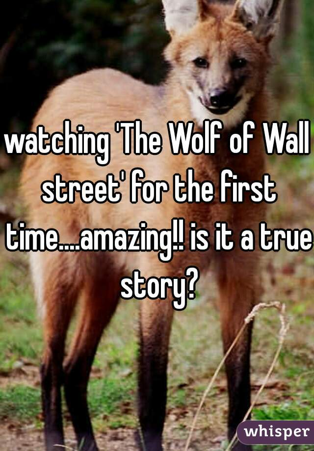 watching 'The Wolf of Wall street' for the first time....amazing!! is it a true story?