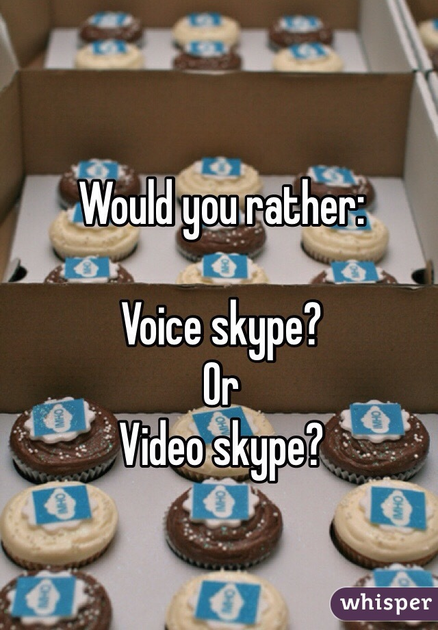 Would you rather:   Voice skype? Or Video skype?