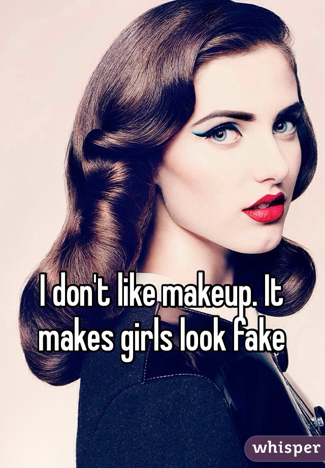 I don't like makeup. It makes girls look fake