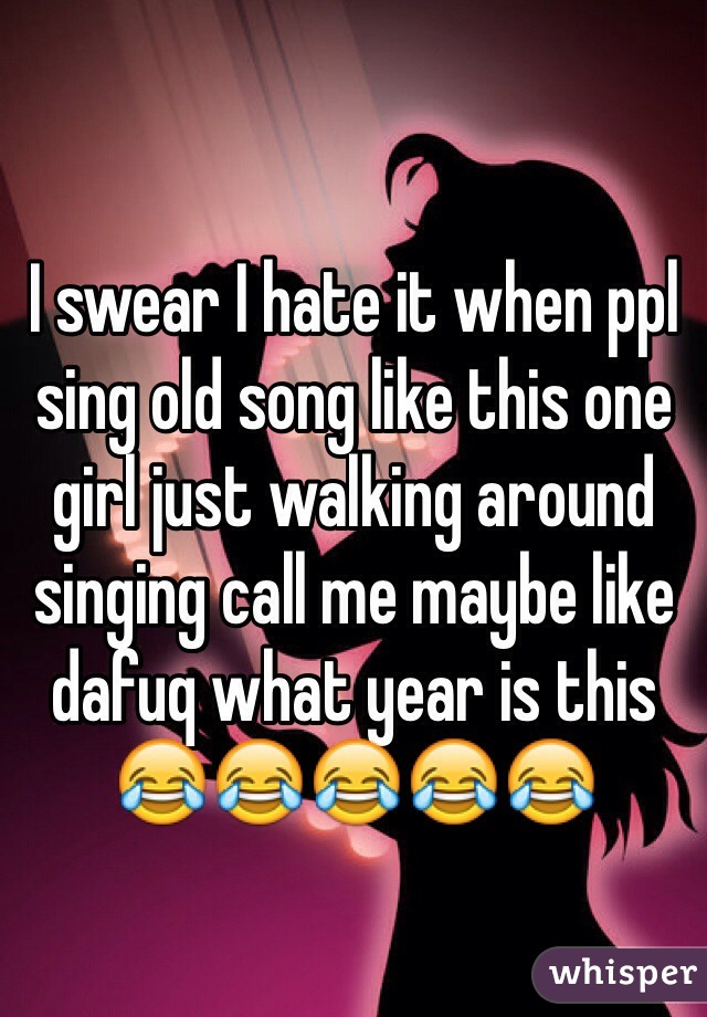 I swear I hate it when ppl sing old song like this one girl just walking around singing call me maybe like dafuq what year is this 😂😂😂😂😂