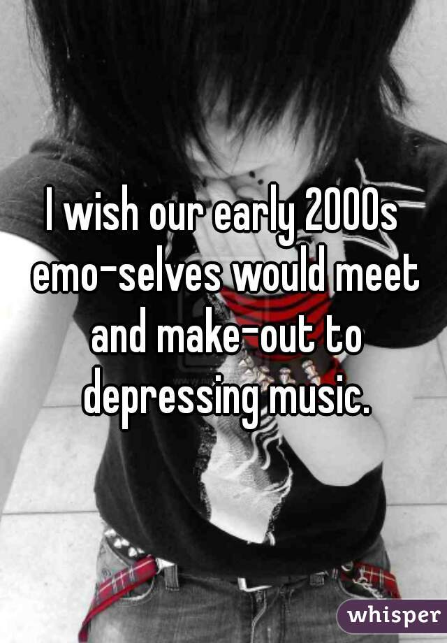 I wish our early 2000s emo-selves would meet and make-out to depressing music.