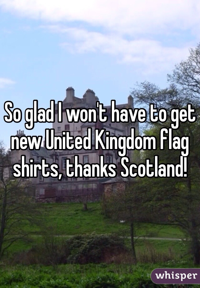 So glad I won't have to get new United Kingdom flag shirts, thanks Scotland!