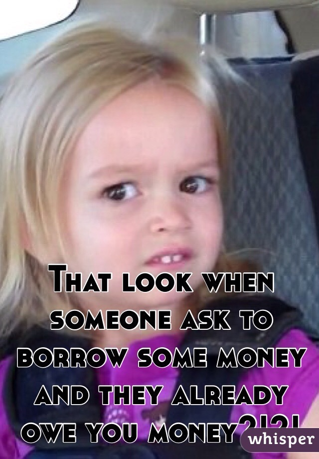 That look when someone ask to borrow some money and they already owe you money?!?!