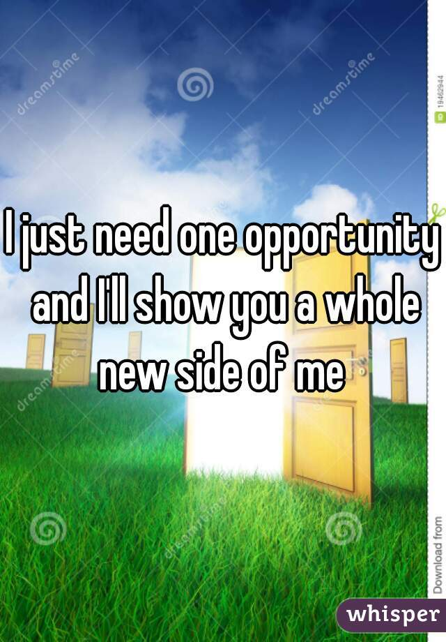 I just need one opportunity and I'll show you a whole new side of me