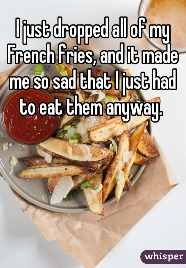I just dropped all of my French fries, and it made me so sad that I just had to eat them anyway.
