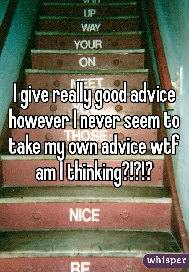 I give really good advice however I never seem to take my own advice wtf am I thinking?!?!?