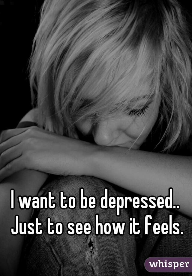 I want to be depressed.. Just to see how it feels.