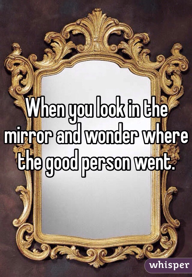 When you look in the mirror and wonder where the good person went.